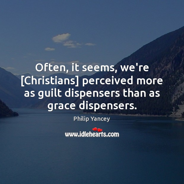 Image, Often, it seems, we're [Christians] perceived more as guilt dispensers than as
