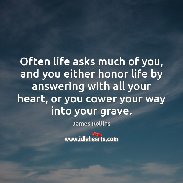 James Rollins Picture Quote image saying: Often life asks much of you, and you either honor life by