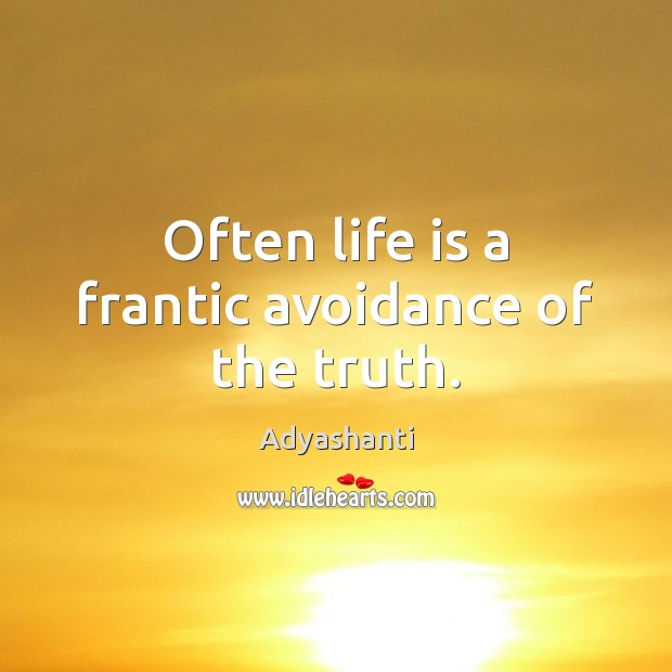 Often life is a frantic avoidance of the truth. Image