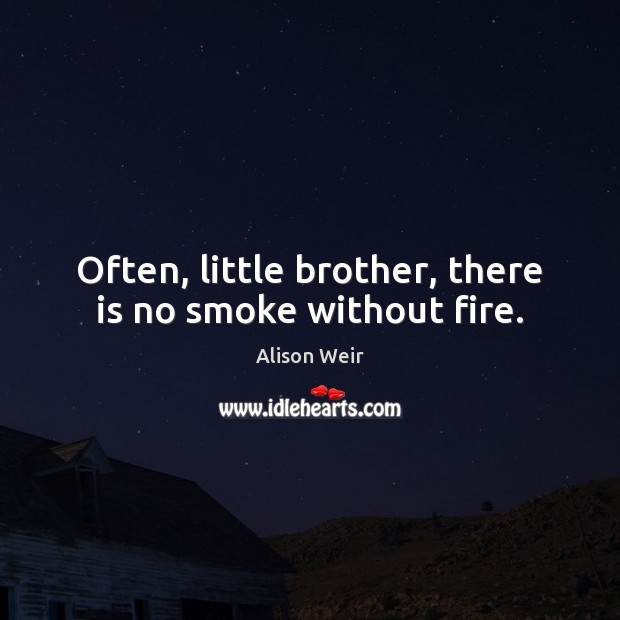 Often, little brother, there is no smoke without fire. Image