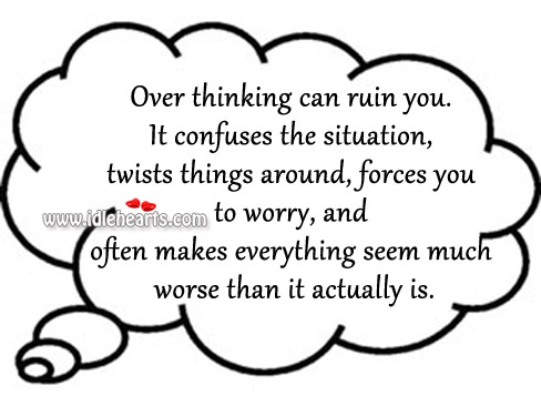 Over Thinking Can Ruin You. It Confuses The Situation.