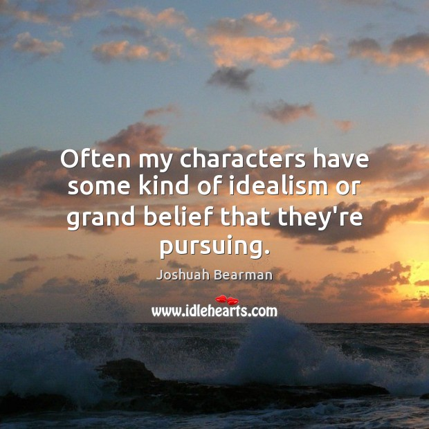 Often my characters have some kind of idealism or grand belief that they're pursuing. Image