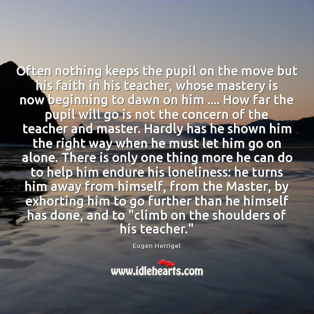 Often nothing keeps the pupil on the move but his faith in Eugen Herrigel Picture Quote
