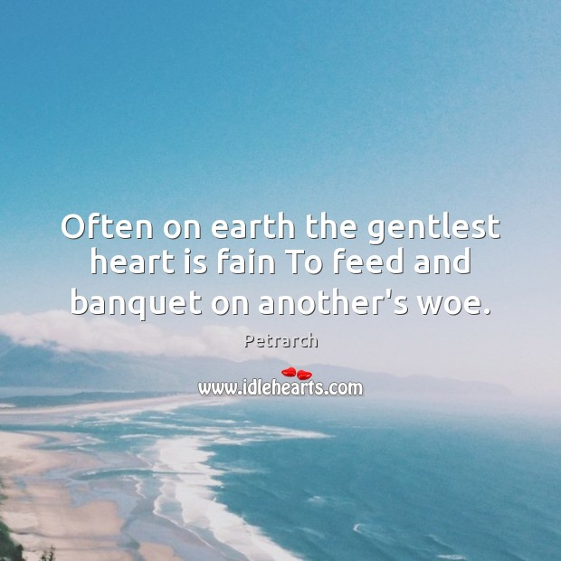 Often on earth the gentlest heart is fain To feed and banquet on another's woe. Image