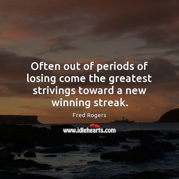 Often out of periods of losing come the greatest strivings toward a new winning streak. Fred Rogers Picture Quote
