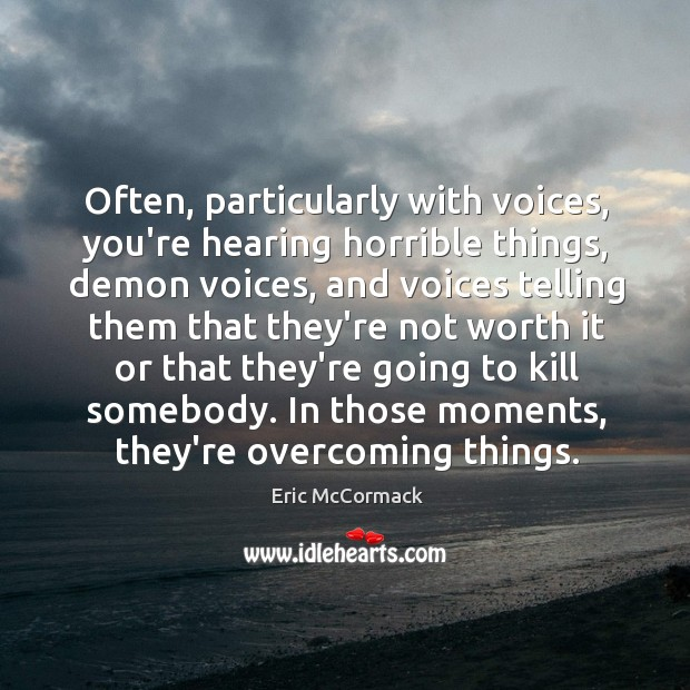 Often, particularly with voices, you're hearing horrible things, demon voices, and voices Image