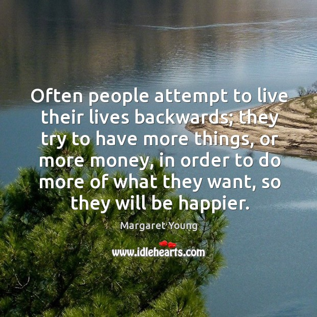Often people attempt to live their lives backwards; they try to have more things Image