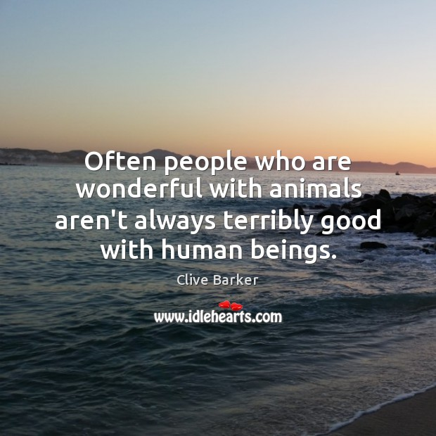 Often people who are wonderful with animals aren't always terribly good with human beings. Clive Barker Picture Quote
