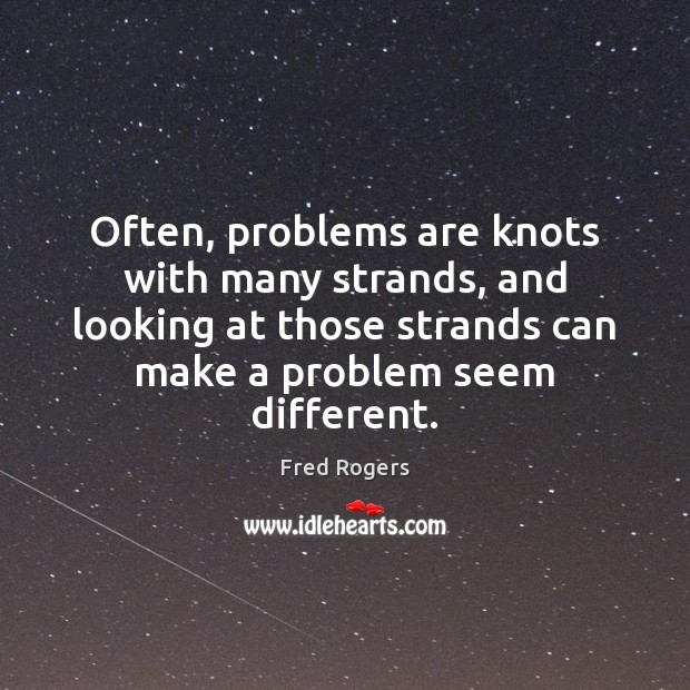 Often, problems are knots with many strands, and looking at those strands Fred Rogers Picture Quote