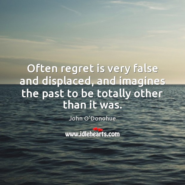 Often regret is very false and displaced, and imagines the past to John O'Donohue Picture Quote