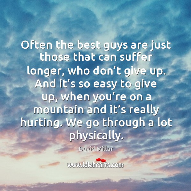 Often the best guys are just those that can suffer longer, who don't give up. David Millar Picture Quote
