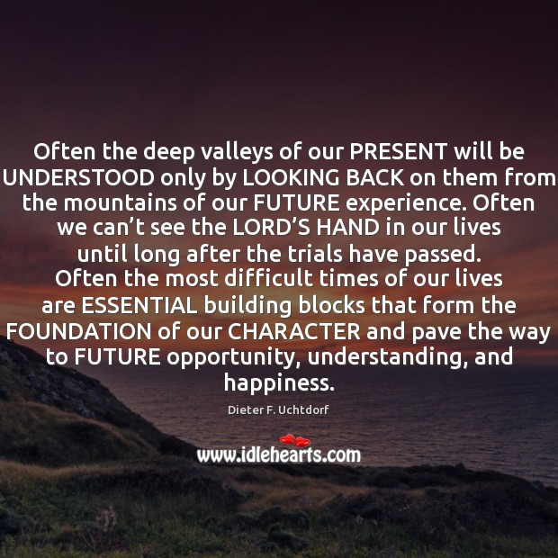 Often the deep valleys of our PRESENT will be UNDERSTOOD only by Dieter F. Uchtdorf Picture Quote