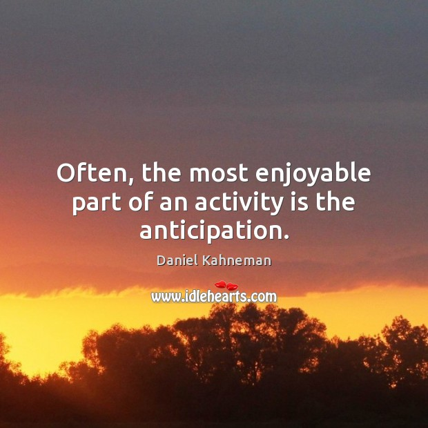 Often, the most enjoyable part of an activity is the anticipation. Image