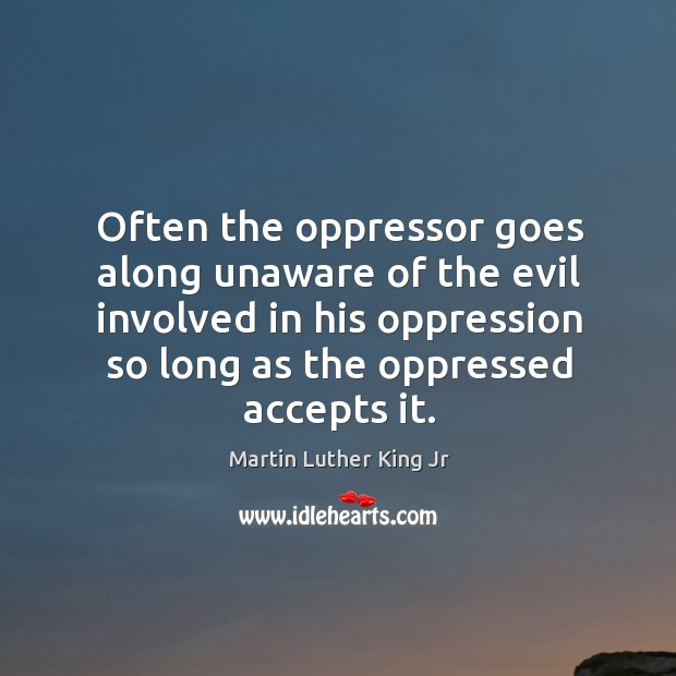 Often the oppressor goes along unaware of the evil involved in his Image
