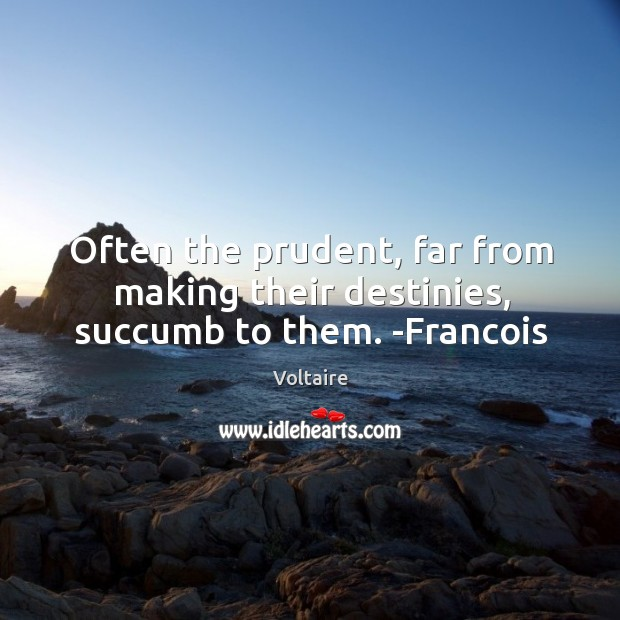 Image, Often the prudent, far from making their destinies, succumb to them. -Francois