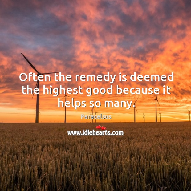 Often the remedy is deemed the highest good because it helps so many. Paracelsus Picture Quote