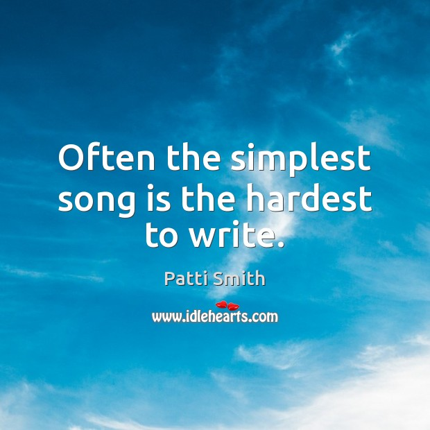 Often the simplest song is the hardest to write. Patti Smith Picture Quote