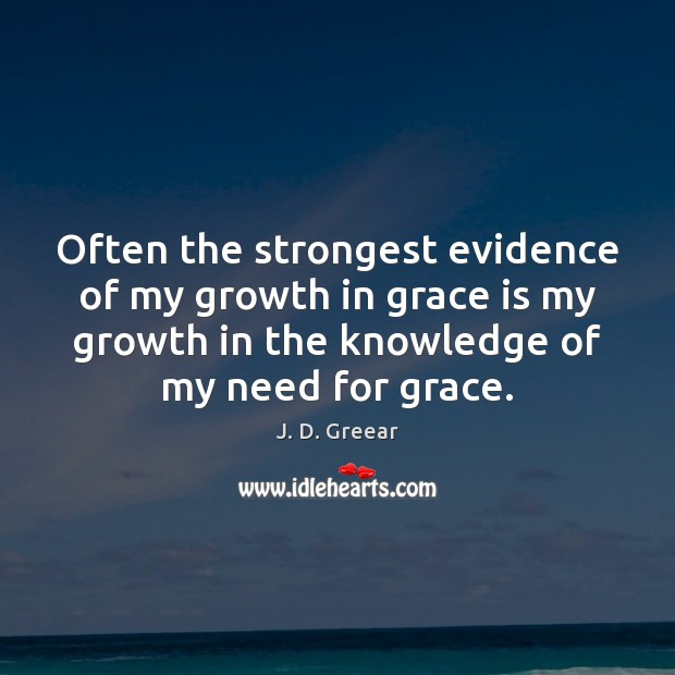 Often the strongest evidence of my growth in grace is my growth J. D. Greear Picture Quote
