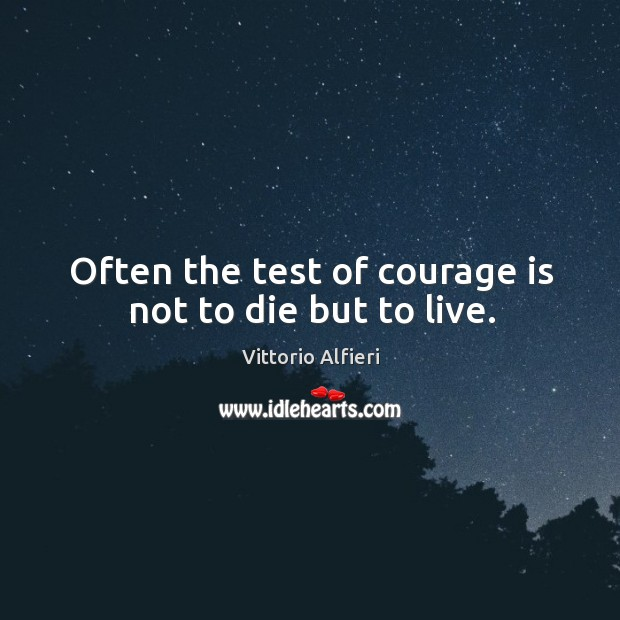 Image, Often the test of courage is not to die but to live.