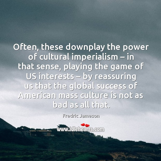 Often, these downplay the power of cultural imperialism – in that sense, playing the game Image
