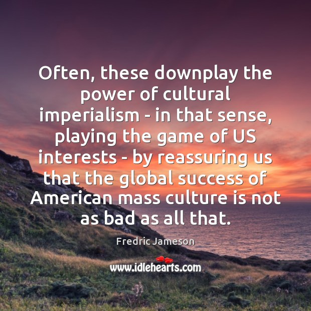Image, Often, these downplay the power of cultural imperialism – in that sense,