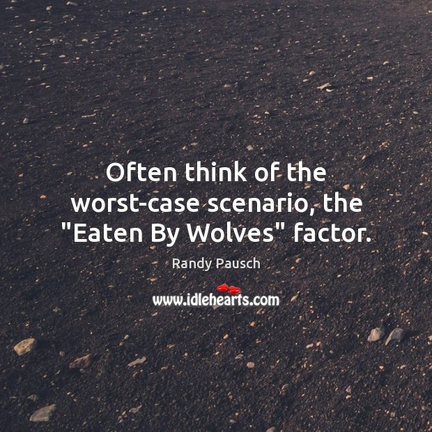 "Often think of the worst-case scenario, the ""Eaten By Wolves"" factor. Randy Pausch Picture Quote"