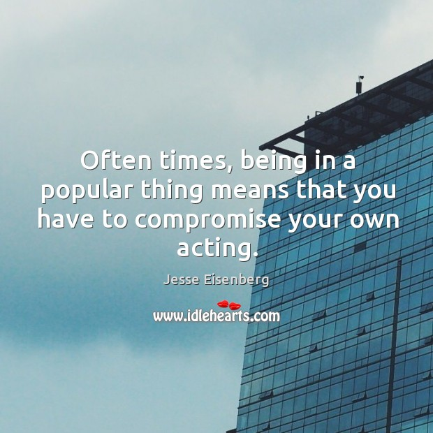 Often times, being in a popular thing means that you have to compromise your own acting. Image