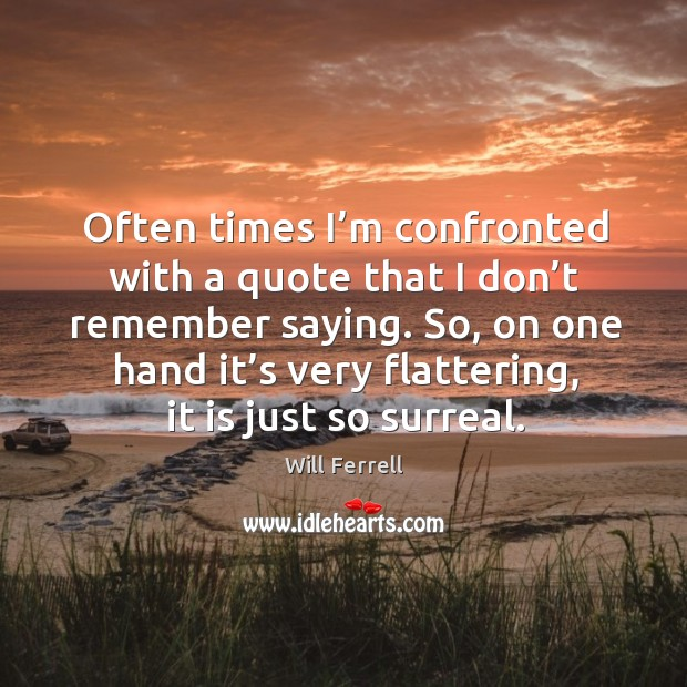Often times I'm confronted with a quote that I don't remember saying. Image