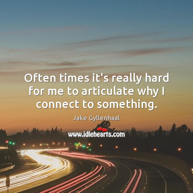 Often times it's really hard for me to articulate why I connect to something. Jake Gyllenhaal Picture Quote