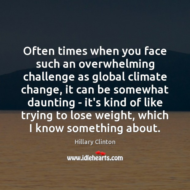 Often times when you face such an overwhelming challenge as global climate Hillary Clinton Picture Quote