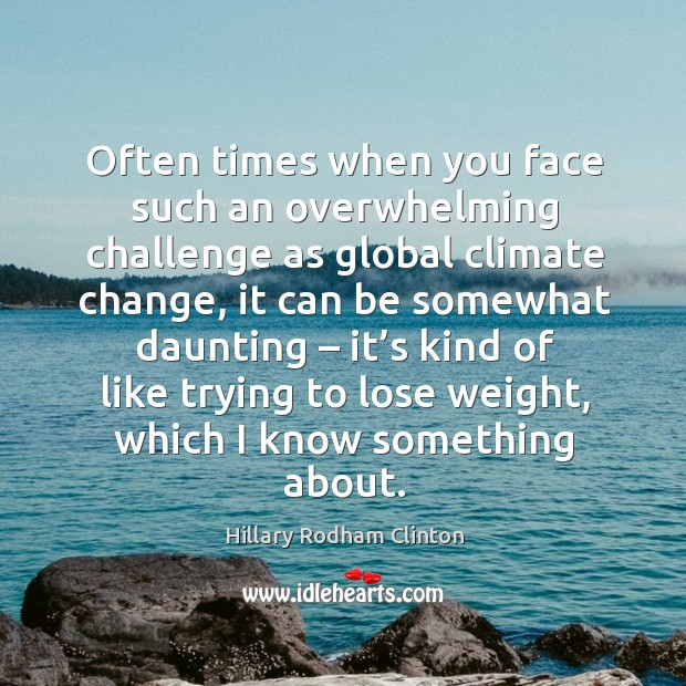 Often times when you face such an overwhelming challenge as global climate Hillary Rodham Clinton Picture Quote