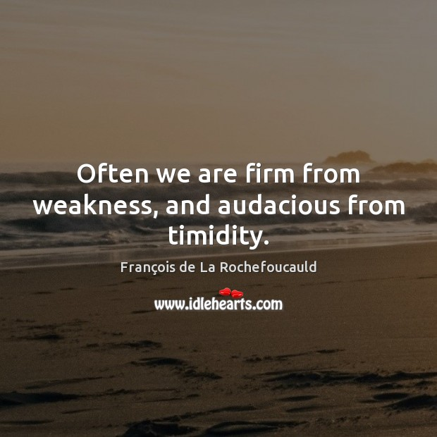 Often we are firm from weakness, and audacious from timidity. Image