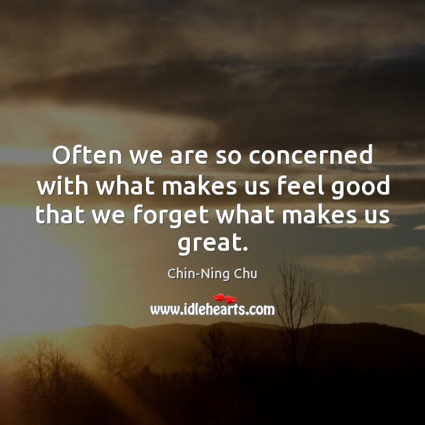 Often we are so concerned with what makes us feel good that we forget what makes us great. Image