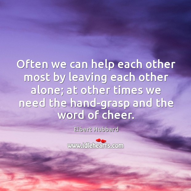 Often we can help each other most by leaving each other alone; at other times we need the hand-grasp and the word of cheer. Image