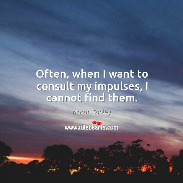Often, when I want to consult my impulses, I cannot find them. Image