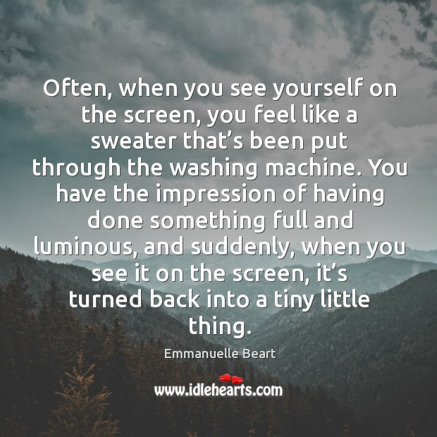 Often, when you see yourself on the screen, you feel like a sweater that's been put through Emmanuelle Beart Picture Quote