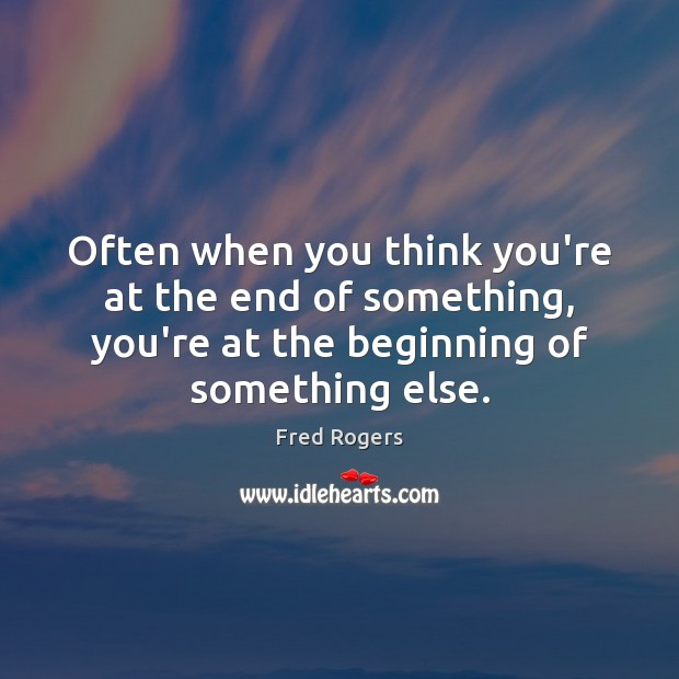 Often when you think you're at the end of something, you're at Fred Rogers Picture Quote