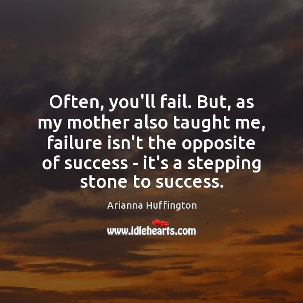 Often, you'll fail. But, as my mother also taught me, failure isn't Arianna Huffington Picture Quote