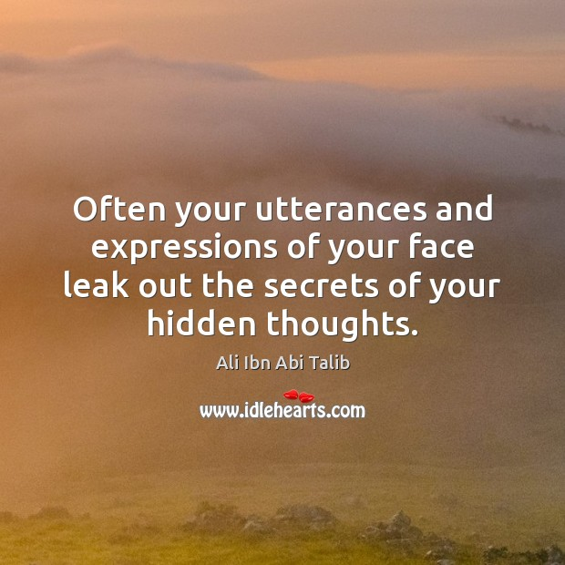 Often your utterances and expressions of your face leak out the secrets Ali Ibn Abi Talib Picture Quote