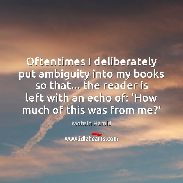 Oftentimes I deliberately put ambiguity into my books so that… the reader Mohsin Hamid Picture Quote