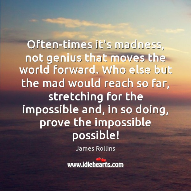 Often-times it's madness, not genius that moves the world forward. Who else James Rollins Picture Quote
