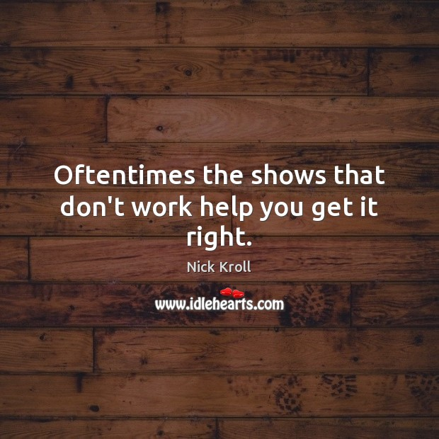 Oftentimes the shows that don't work help you get it right. Image