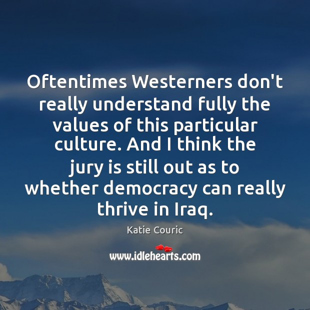 Oftentimes Westerners don't really understand fully the values of this particular culture. Katie Couric Picture Quote