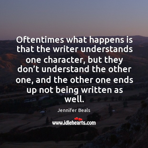 Oftentimes what happens is that the writer understands one character, but they don't Jennifer Beals Picture Quote
