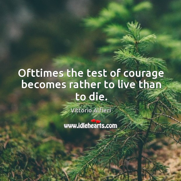 Image, Ofttimes the test of courage becomes rather to live than to die.