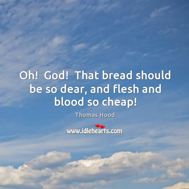 Oh!  God!  That bread should be so dear, and flesh and blood so cheap! Thomas Hood Picture Quote