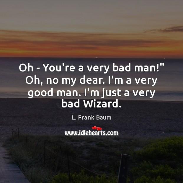 """Oh – You're a very bad man!"""" Oh, no my dear. I'm L. Frank Baum Picture Quote"""