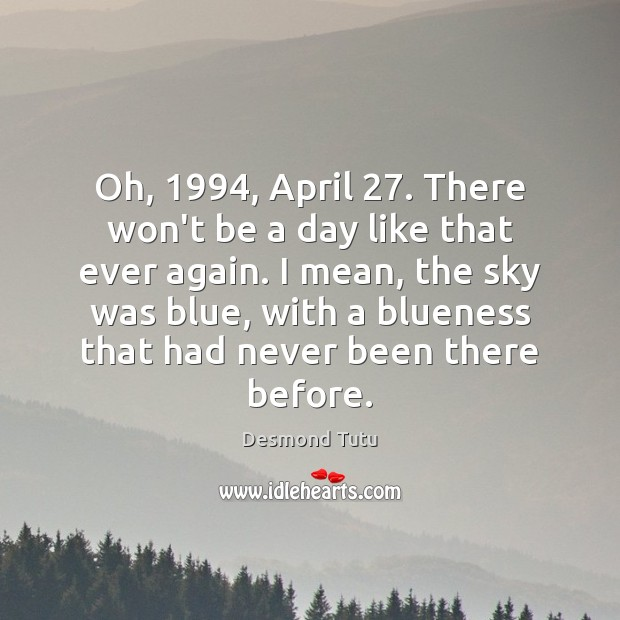Oh, 1994, April 27. There won't be a day like that ever again. I Desmond Tutu Picture Quote