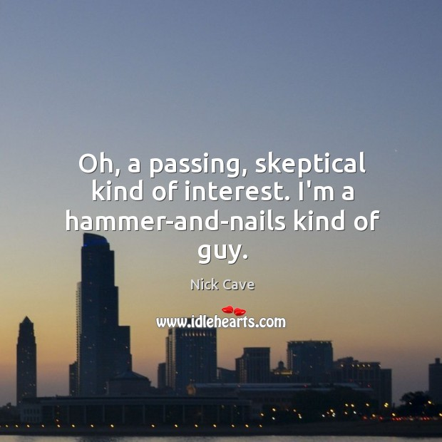 Oh, a passing, skeptical kind of interest. I'm a hammer-and-nails kind of guy. Image