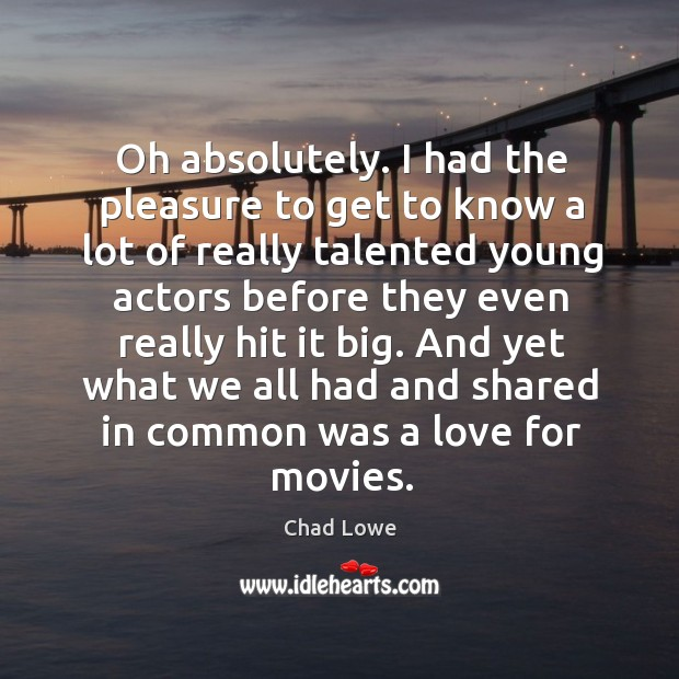 Oh absolutely. I had the pleasure to get to know a lot of really talented young actors Image